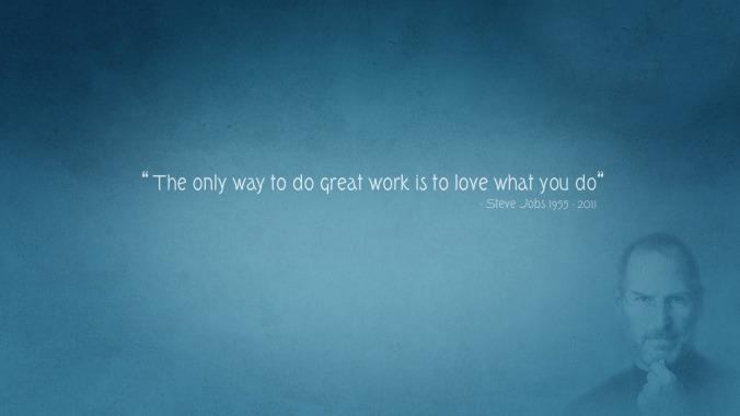 Jediný spôsob ako robiť skvelú prácu je milovať to, čo robíš. Steve Jobs